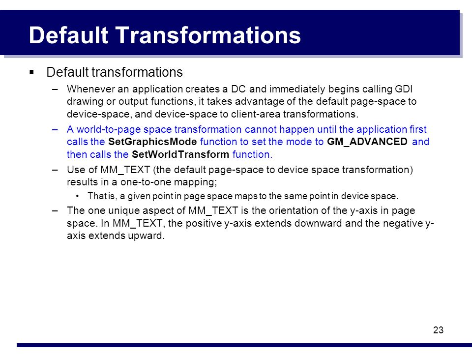 23 Default Transformations Default transformations –Whenever an application creates a DC and immediately begins calling GDI drawing or output function