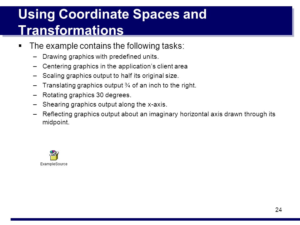 24 Using Coordinate Spaces and Transformations The example contains the following tasks: –Drawing graphics with predefined units. –Centering graphics
