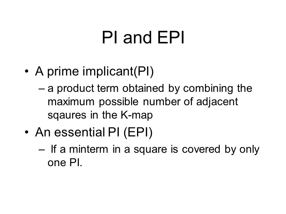 PI and EPI A prime implicant(PI) –a product term obtained by combining the maximum possible number of adjacent sqaures in the K-map An essential PI (E