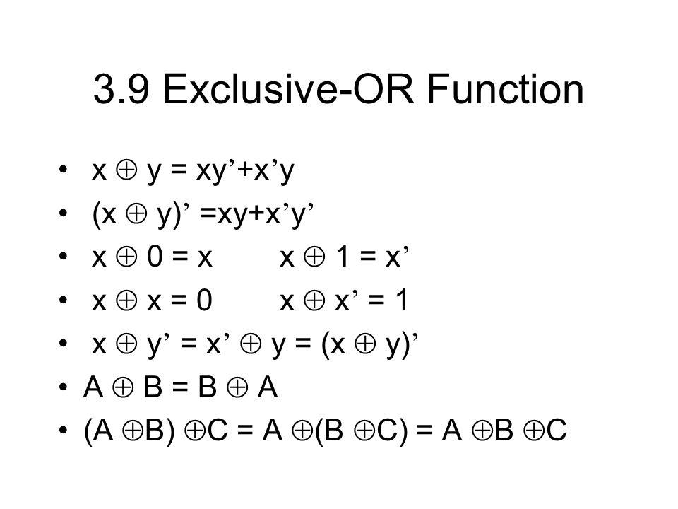 3.9 Exclusive-OR Function x y = xy +x y (x y) =xy+x y x 0 = x x 1 = x x x = 0 x x = 1 x y = x y = (x y) A B = B A (A B) C = A (B C) = A B C