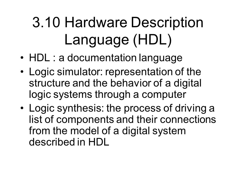 3.10 Hardware Description Language (HDL) HDL : a documentation language Logic simulator: representation of the structure and the behavior of a digital