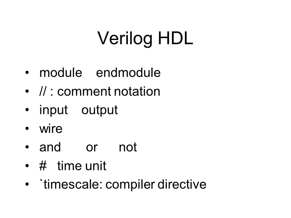 Verilog HDL module endmodule // : comment notation input output wire and or not # time unit `timescale: compiler directive