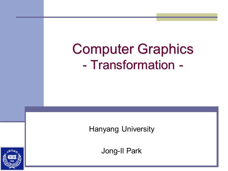 Computer Graphics - Transformation - Hanyang University Jong-Il Park