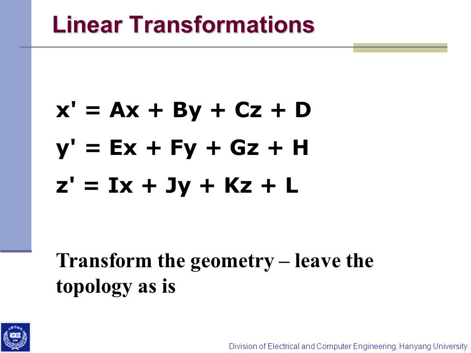Division of Electrical and Computer Engineering, Hanyang University Linear Transformations x' = Ax + By + Cz + D y' = Ex + Fy + Gz + H z' = Ix + Jy +