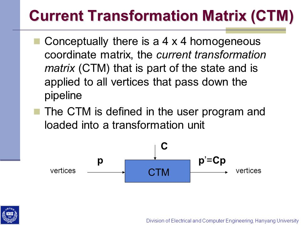 Division of Electrical and Computer Engineering, Hanyang University Current Transformation Matrix (CTM) Conceptually there is a 4 x 4 homogeneous coor