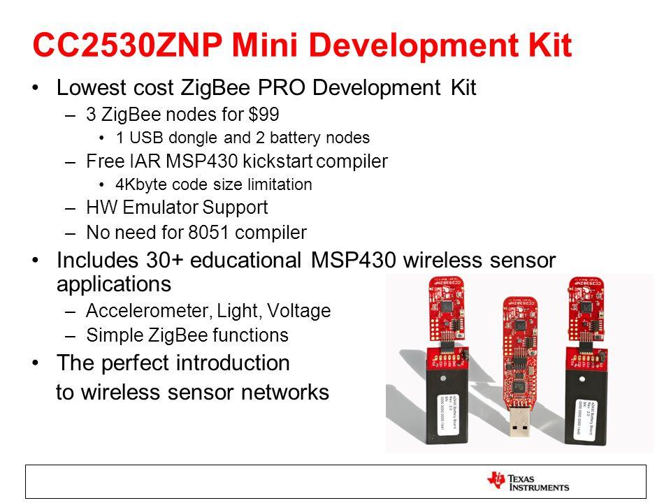 CC2530ZNP Mini Development Kit Lowest cost ZigBee PRO Development Kit –3 ZigBee nodes for $99 1 USB dongle and 2 battery nodes –Free IAR MSP430 kickst