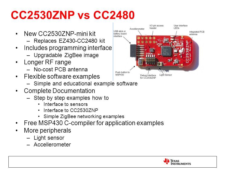 CC2530ZNP vs CC2480 New CC2530ZNP-mini kit –Replaces EZ430-CC2480 kit Includes programming interface –Upgradable ZigBee image Longer RF range –No-cost