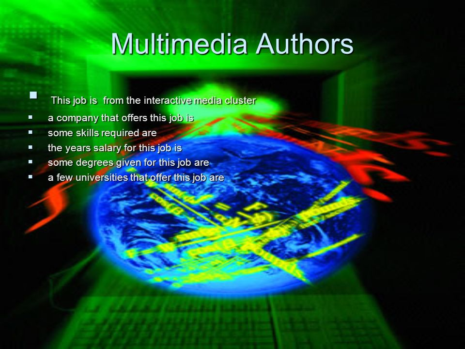 Multimedia Authors This job is from the interactive media cluster This job is from the interactive media cluster a company that offers this job is a company that offers this job is some skills required are some skills required are the years salary for this job is the years salary for this job is some degrees given for this job are some degrees given for this job are a few universities that offer this job are a few universities that offer this job are