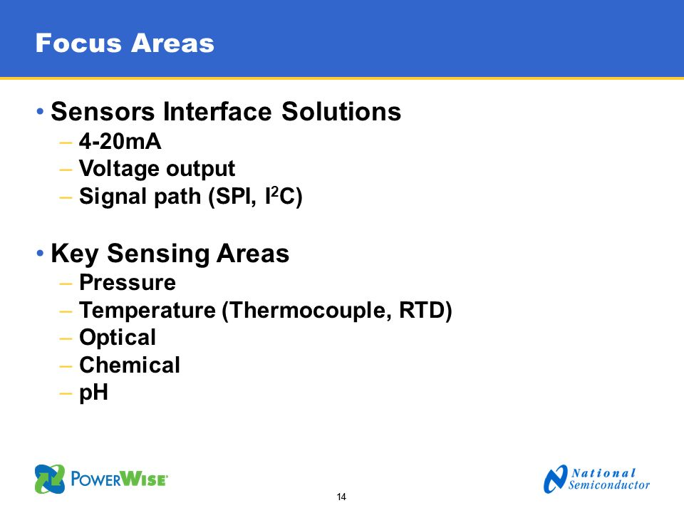 14 Focus Areas Sensors Interface Solutions –4-20mA –Voltage output –Signal path (SPI, I 2 C) Key Sensing Areas –Pressure –Temperature (Thermocouple, R