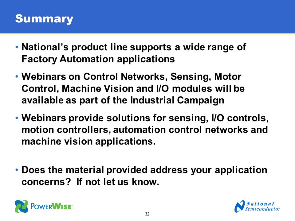 32 Summary Nationals product line supports a wide range of Factory Automation applications Webinars on Control Networks, Sensing, Motor Control, Machi