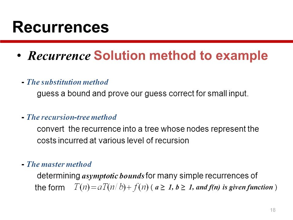 Recurrences 18 Recurrence Solution method to example - The substitution method guess a bound and prove our guess correct for small input. - The recurs