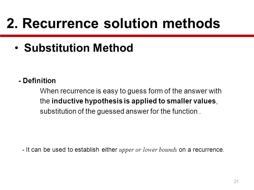 2. Recurrence solution methods 21 Substitution Method - Definition When recurrence is easy to guess form of the answer with the inductive hypothesis i