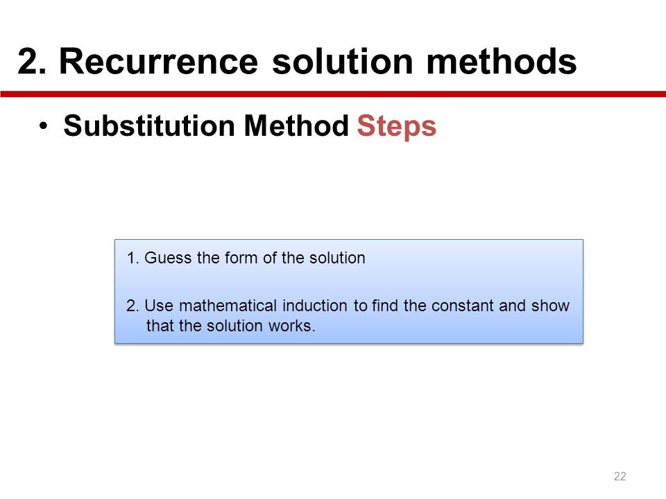2. Recurrence solution methods 22 Substitution Method Steps 1. Guess the form of the solution 2. Use mathematical induction to find the constant and s