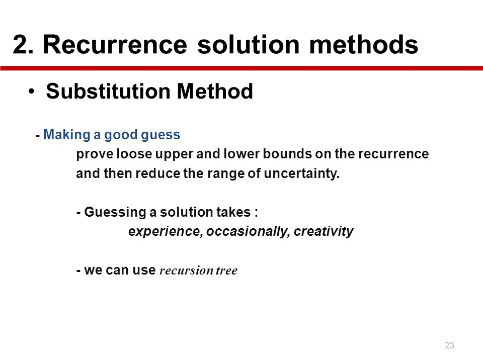 2. Recurrence solution methods 23 Substitution Method - Making a good guess prove loose upper and lower bounds on the recurrence and then reduce the r