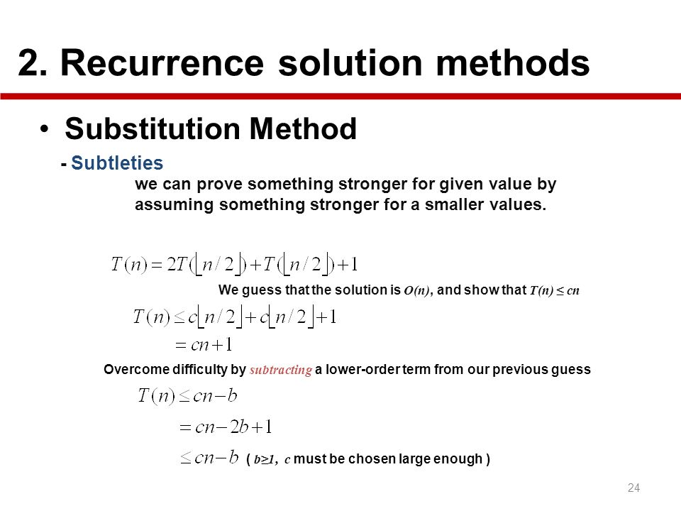 2. Recurrence solution methods 24 Substitution Method - Subtleties we can prove something stronger for given value by assuming something stronger for