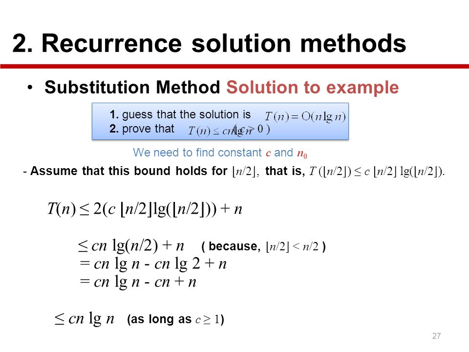 2. Recurrence solution methods 27 Substitution Method Solution to example 1. guess that the solution is 2. prove that ( c > 0 ) 1. guess that the solu