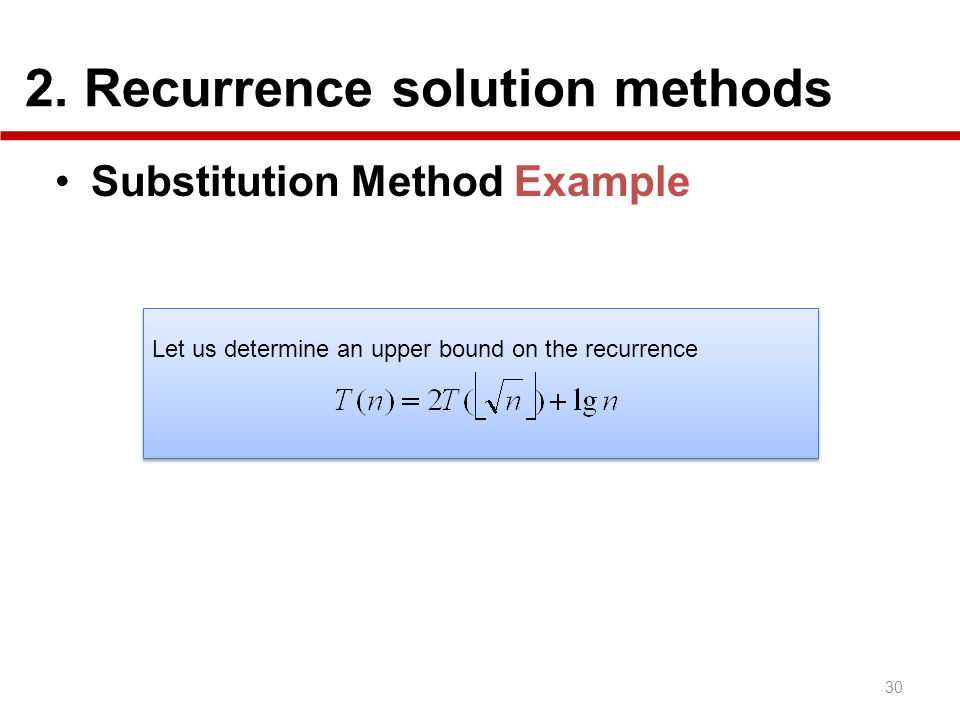 2. Recurrence solution methods 30 Substitution Method Example Let us determine an upper bound on the recurrence Let us determine an upper bound on the