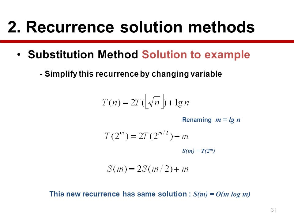 2. Recurrence solution methods 31 Substitution Method Solution to example - Simplify this recurrence by changing variable Renaming m = lg n S(m) = T(2