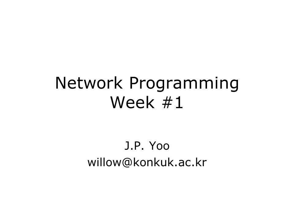 Network Programming Week #1 J.P. Yoo willow@konkuk.ac.kr