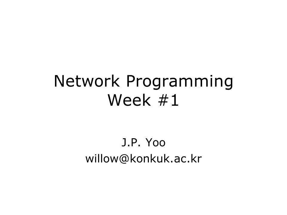 Network Programming Week #1 J.P. Yoo willow@konkuk.ac.kr