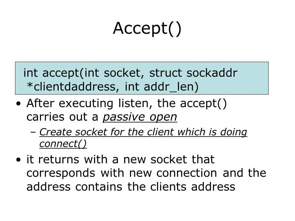 Accept() int accept(int socket, struct sockaddr *clientdaddress, int addr_len) After executing listen, the accept() carries out a passive open –Create