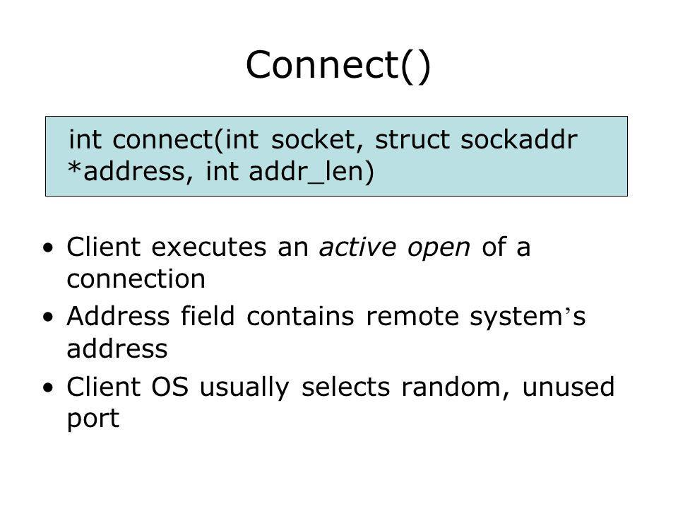 Connect() int connect(int socket, struct sockaddr *address, int addr_len) Client executes an active open of a connection Address field contains remote