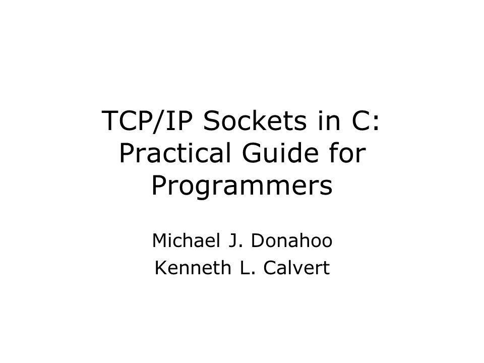 TCP/IP Sockets in C: Practical Guide for Programmers Michael J. Donahoo Kenneth L. Calvert