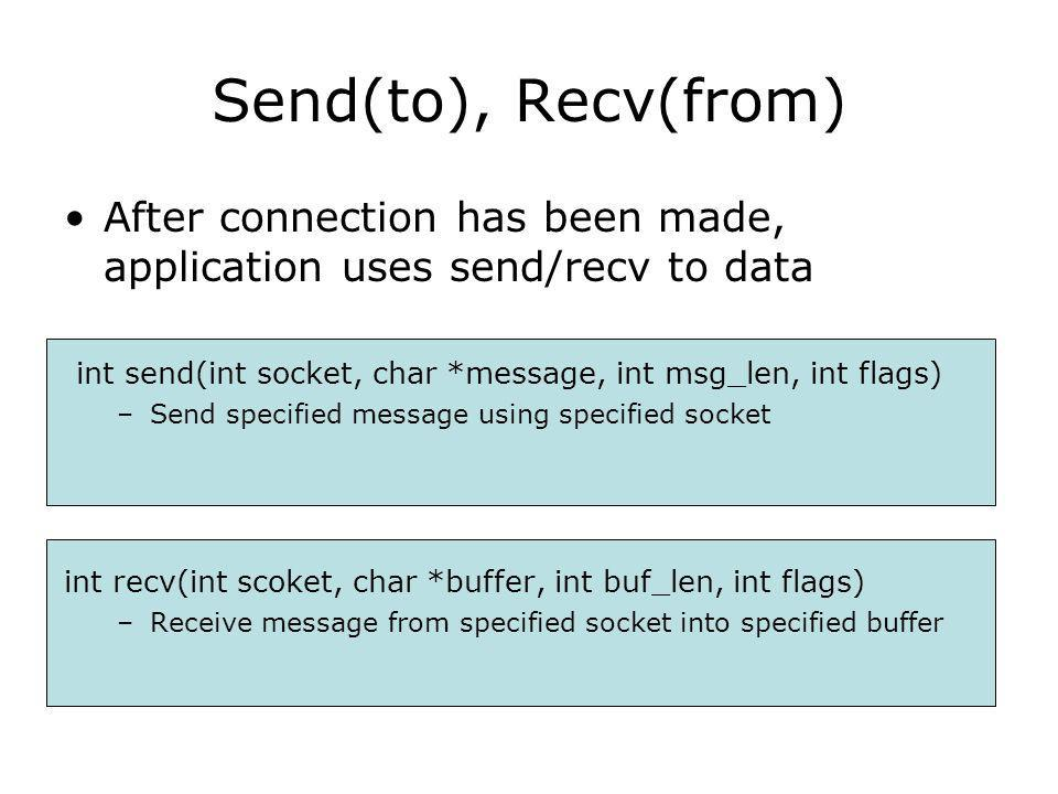 After connection has been made, application uses send/recv to data int send(int socket, char *message, int msg_len, int flags) –Send specified message using specified socket int recv(int scoket, char *buffer, int buf_len, int flags) –Receive message from specified socket into specified buffer Send(to), Recv(from)