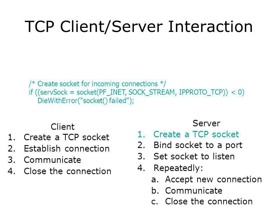 TCP Client/Server Interaction Client 1.Create a TCP socket 2.Establish connection 3.Communicate 4.Close the connection Server 1.Create a TCP socket 2.Bind socket to a port 3.Set socket to listen 4.Repeatedly: a.Accept new connection b.Communicate c.Close the connection /* Create socket for incoming connections */ if ((servSock = socket(PF_INET, SOCK_STREAM, IPPROTO_TCP)) < 0) DieWithError( socket() failed );