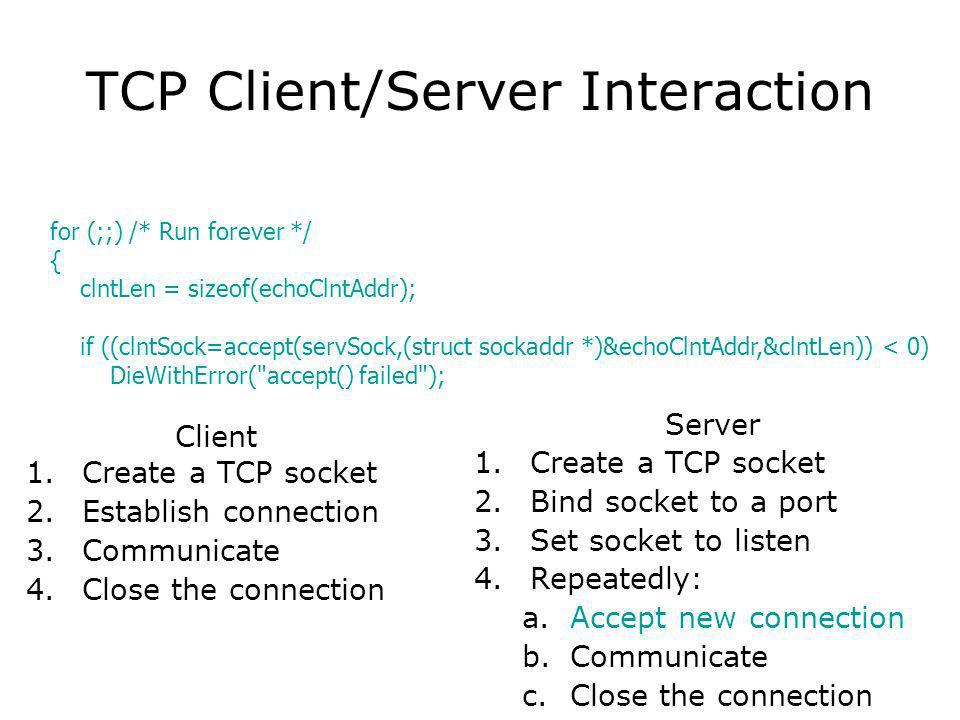 TCP Client/Server Interaction Client 1.Create a TCP socket 2.Establish connection 3.Communicate 4.Close the connection Server 1.Create a TCP socket 2.Bind socket to a port 3.Set socket to listen 4.Repeatedly: a.Accept new connection b.Communicate c.Close the connection for (;;) /* Run forever */ { clntLen = sizeof(echoClntAddr); if ((clntSock=accept(servSock,(struct sockaddr *)&echoClntAddr,&clntLen)) < 0) DieWithError( accept() failed );