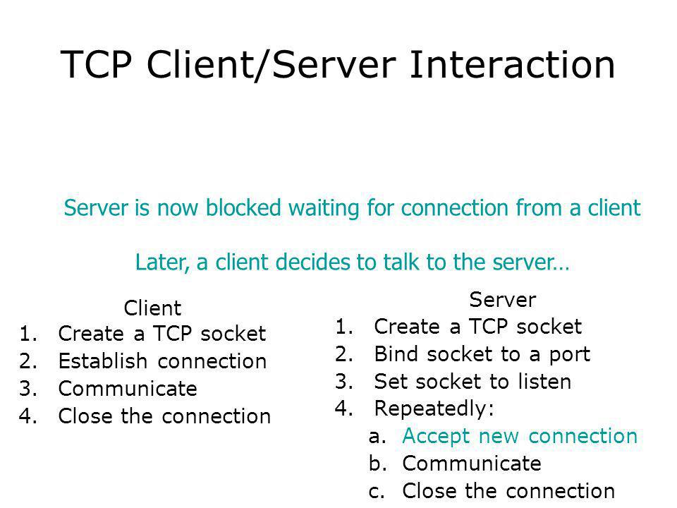 TCP Client/Server Interaction Client 1.Create a TCP socket 2.Establish connection 3.Communicate 4.Close the connection Server 1.Create a TCP socket 2.Bind socket to a port 3.Set socket to listen 4.Repeatedly: a.Accept new connection b.Communicate c.Close the connection Server is now blocked waiting for connection from a client Later, a client decides to talk to the server…