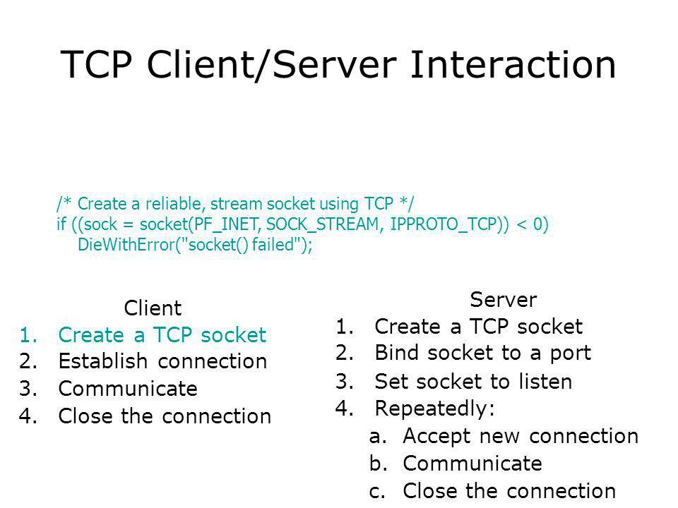TCP Client/Server Interaction Client 1.Create a TCP socket 2.Establish connection 3.Communicate 4.Close the connection Server 1.Create a TCP socket 2.Bind socket to a port 3.Set socket to listen 4.Repeatedly: a.Accept new connection b.Communicate c.Close the connection /* Create a reliable, stream socket using TCP */ if ((sock = socket(PF_INET, SOCK_STREAM, IPPROTO_TCP)) < 0) DieWithError( socket() failed );