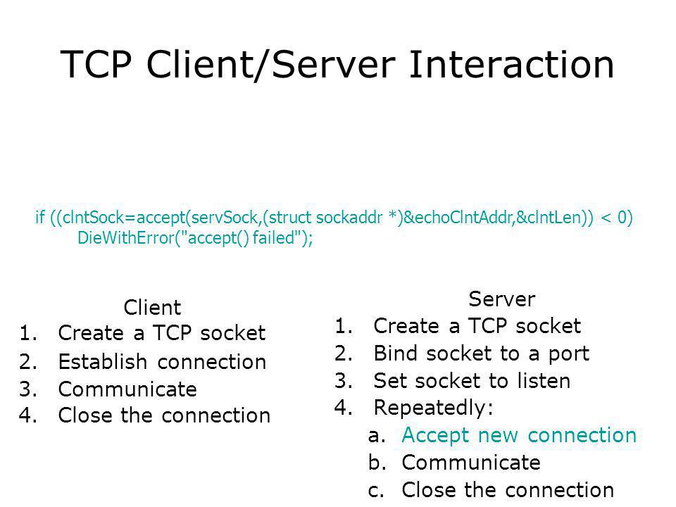TCP Client/Server Interaction Client 1.Create a TCP socket 2.Establish connection 3.Communicate 4.Close the connection Server 1.Create a TCP socket 2.Bind socket to a port 3.Set socket to listen 4.Repeatedly: a.Accept new connection b.Communicate c.Close the connection if ((clntSock=accept(servSock,(struct sockaddr *)&echoClntAddr,&clntLen)) < 0) DieWithError( accept() failed );