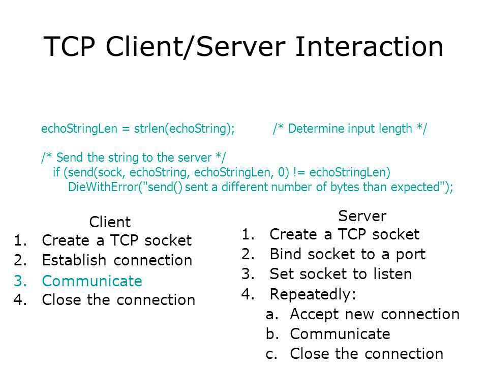 TCP Client/Server Interaction Client 1.Create a TCP socket 2.Establish connection 3.Communicate 4.Close the connection Server 1.Create a TCP socket 2.Bind socket to a port 3.Set socket to listen 4.Repeatedly: a.Accept new connection b.Communicate c.Close the connection echoStringLen = strlen(echoString); /* Determine input length */ /* Send the string to the server */ if (send(sock, echoString, echoStringLen, 0) != echoStringLen) DieWithError( send() sent a different number of bytes than expected );