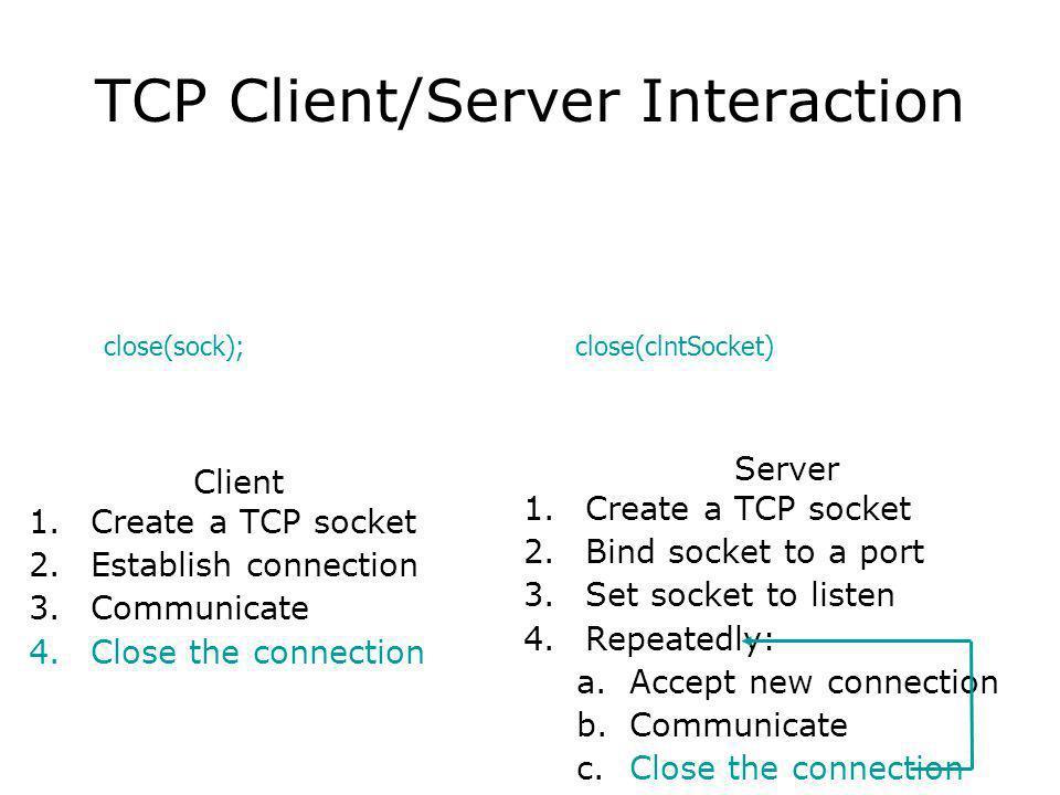TCP Client/Server Interaction Client 1.Create a TCP socket 2.Establish connection 3.Communicate 4.Close the connection Server 1.Create a TCP socket 2.Bind socket to a port 3.Set socket to listen 4.Repeatedly: a.Accept new connection b.Communicate c.Close the connection close(sock); close(clntSocket)