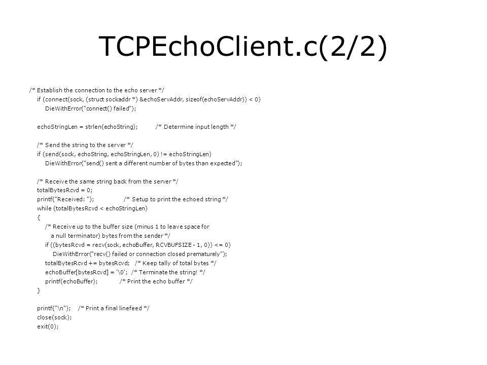 TCPEchoClient.c(2/2) /* Establish the connection to the echo server */ if (connect(sock, (struct sockaddr *) &echoServAddr, sizeof(echoServAddr)) < 0) DieWithError( connect() failed ); echoStringLen = strlen(echoString); /* Determine input length */ /* Send the string to the server */ if (send(sock, echoString, echoStringLen, 0) != echoStringLen) DieWithError( send() sent a different number of bytes than expected ); /* Receive the same string back from the server */ totalBytesRcvd = 0; printf( Received: ); /* Setup to print the echoed string */ while (totalBytesRcvd < echoStringLen) { /* Receive up to the buffer size (minus 1 to leave space for a null terminator) bytes from the sender */ if ((bytesRcvd = recv(sock, echoBuffer, RCVBUFSIZE - 1, 0)) <= 0) DieWithError( recv() failed or connection closed prematurely ); totalBytesRcvd += bytesRcvd; /* Keep tally of total bytes */ echoBuffer[bytesRcvd] = \0 ; /* Terminate the string.