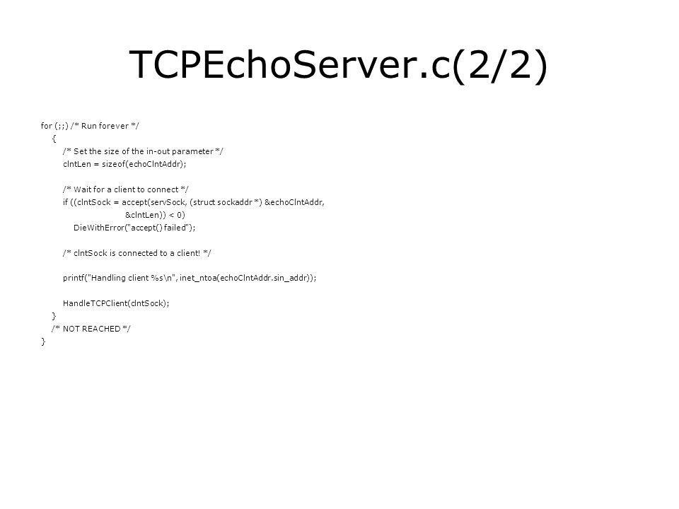TCPEchoServer.c(2/2) for (;;) /* Run forever */ { /* Set the size of the in-out parameter */ clntLen = sizeof(echoClntAddr); /* Wait for a client to connect */ if ((clntSock = accept(servSock, (struct sockaddr *) &echoClntAddr, &clntLen)) < 0) DieWithError( accept() failed ); /* clntSock is connected to a client.