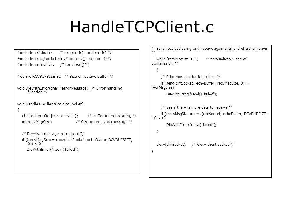HandleTCPClient.c #include /* for printf() and fprintf() */ #include /* for recv() and send() */ #include /* for close() */ #define RCVBUFSIZE 32 /* Size of receive buffer */ void DieWithError(char *errorMessage); /* Error handling function */ void HandleTCPClient(int clntSocket) { char echoBuffer[RCVBUFSIZE]; /* Buffer for echo string */ int recvMsgSize; /* Size of received message */ /* Receive message from client */ if ((recvMsgSize = recv(clntSocket, echoBuffer, RCVBUFSIZE, 0)) < 0) DieWithError( recv() failed ); /* Send received string and receive again until end of transmission */ while (recvMsgSize > 0) /* zero indicates end of transmission */ { /* Echo message back to client */ if (send(clntSocket, echoBuffer, recvMsgSize, 0) != recvMsgSize) DieWithError( send() failed ); /* See if there is more data to receive */ if ((recvMsgSize = recv(clntSocket, echoBuffer, RCVBUFSIZE, 0)) < 0) DieWithError( recv() failed ); } close(clntSocket); /* Close client socket */ }