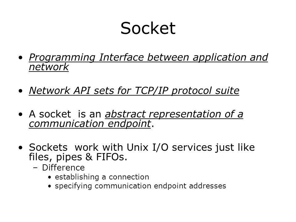 Socket Programming Interface between application and network Network API sets for TCP/IP protocol suite A socket is an abstract representation of a communication endpoint.