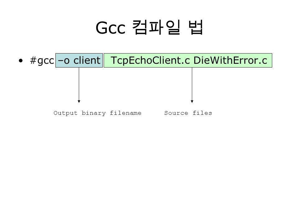 Gcc #gcc –o client TcpEchoClient.c DieWithError.c Output binary filenameSource files