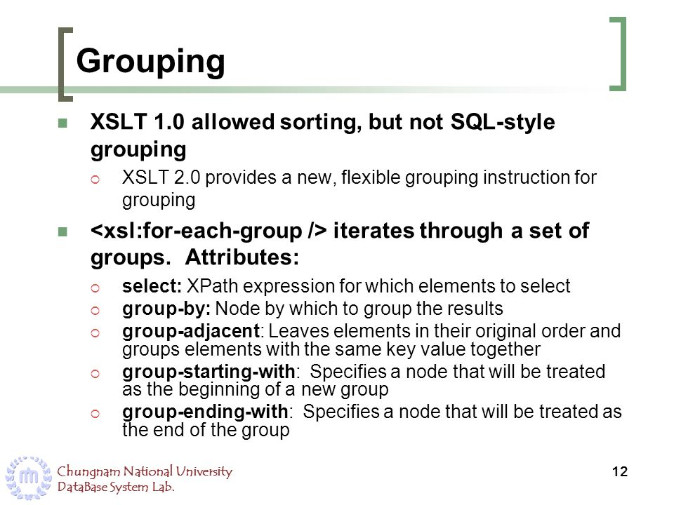 Chungnam National University DataBase System Lab. Grouping XSLT 1.0 allowed sorting, but not SQL-style grouping XSLT 2.0 provides a new, flexible grou