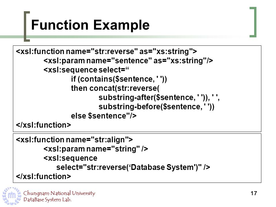 Chungnam National University DataBase System Lab. Function Example 17 <xsl:sequence select= if (contains($sentence, ' ')) then concat(str:reverse( sub