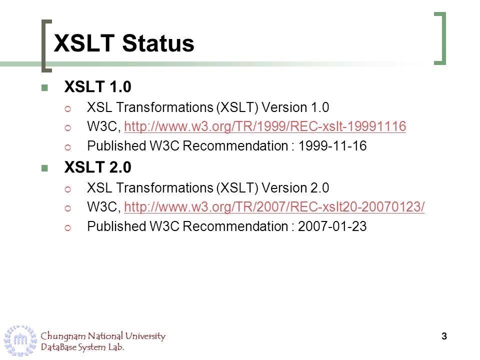 Chungnam National University DataBase System Lab. XSLT Status XSLT 1.0 XSL Transformations (XSLT) Version 1.0 W3C, http://www.w3.org/TR/1999/REC-xslt-