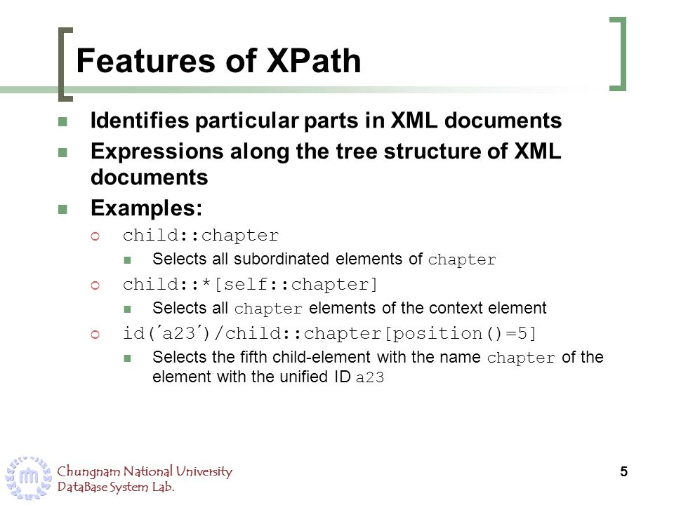 Chungnam National University DataBase System Lab. Features of XPath Identifies particular parts in XML documents Expressions along the tree structure