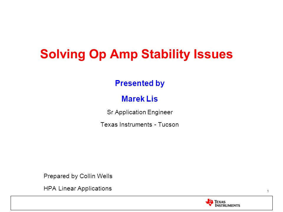 1 Solving Op Amp Stability Issues Presented by Marek Lis Sr Application Engineer Texas Instruments - Tucson Prepared by Collin Wells HPA Linear Applic
