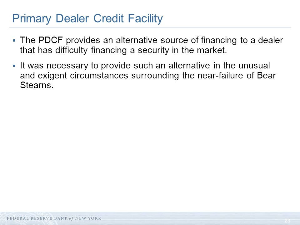23 Primary Dealer Credit Facility The PDCF provides an alternative source of financing to a dealer that has difficulty financing a security in the market.