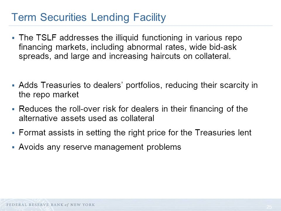 25 Term Securities Lending Facility The TSLF addresses the illiquid functioning in various repo financing markets, including abnormal rates, wide bid-ask spreads, and large and increasing haircuts on collateral.