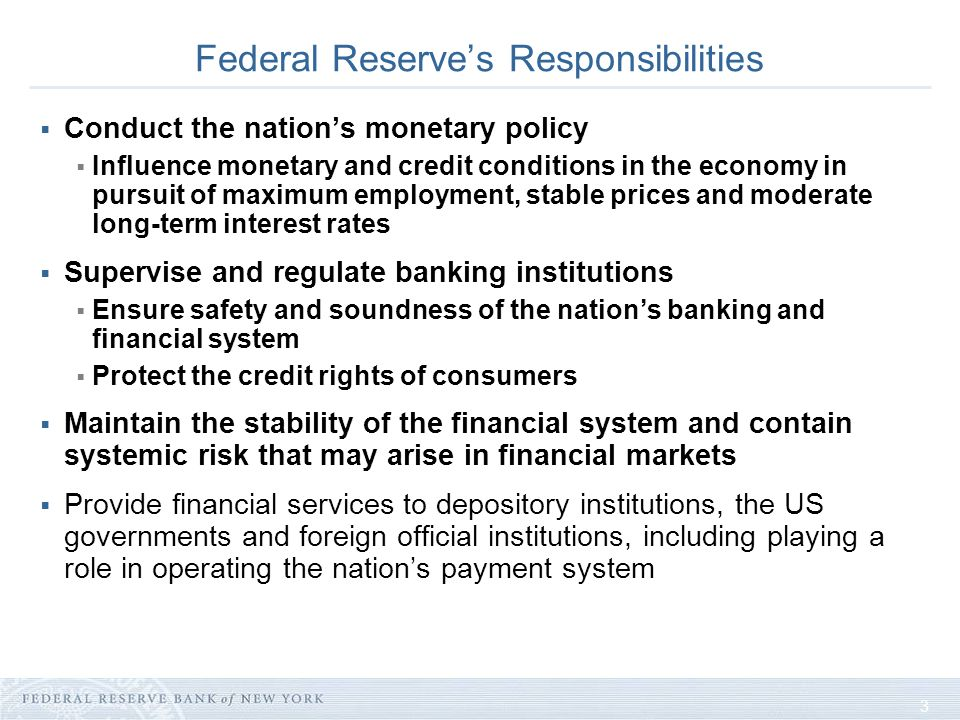 3 Federal Reserves Responsibilities Conduct the nations monetary policy Influence monetary and credit conditions in the economy in pursuit of maximum employment, stable prices and moderate long-term interest rates Supervise and regulate banking institutions Ensure safety and soundness of the nations banking and financial system Protect the credit rights of consumers Maintain the stability of the financial system and contain systemic risk that may arise in financial markets Provide financial services to depository institutions, the US governments and foreign official institutions, including playing a role in operating the nations payment system