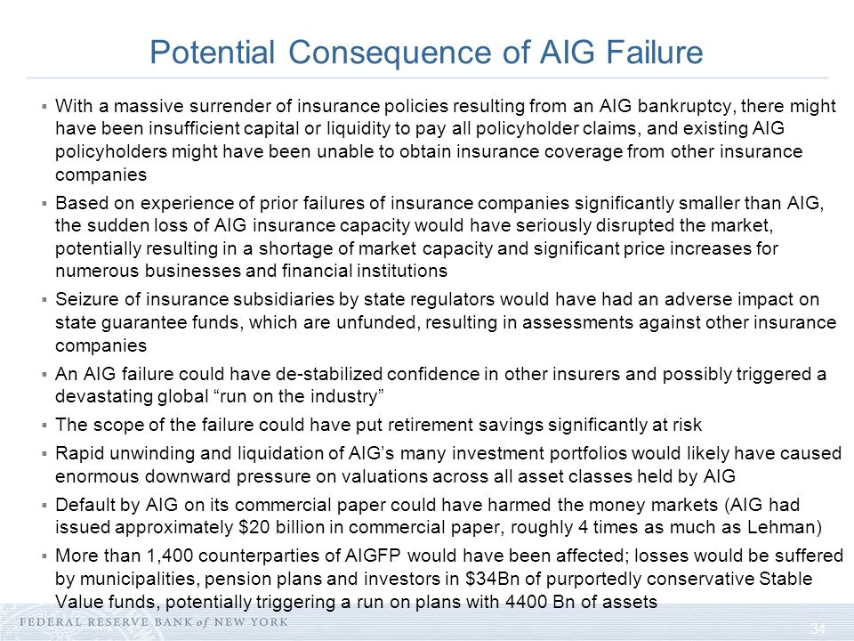 34 Potential Consequence of AIG Failure With a massive surrender of insurance policies resulting from an AIG bankruptcy, there might have been insufficient capital or liquidity to pay all policyholder claims, and existing AIG policyholders might have been unable to obtain insurance coverage from other insurance companies Based on experience of prior failures of insurance companies significantly smaller than AIG, the sudden loss of AIG insurance capacity would have seriously disrupted the market, potentially resulting in a shortage of market capacity and significant price increases for numerous businesses and financial institutions Seizure of insurance subsidiaries by state regulators would have had an adverse impact on state guarantee funds, which are unfunded, resulting in assessments against other insurance companies An AIG failure could have de-stabilized confidence in other insurers and possibly triggered a devastating global run on the industry The scope of the failure could have put retirement savings significantly at risk Rapid unwinding and liquidation of AIGs many investment portfolios would likely have caused enormous downward pressure on valuations across all asset classes held by AIG Default by AIG on its commercial paper could have harmed the money markets (AIG had issued approximately $20 billion in commercial paper, roughly 4 times as much as Lehman) More than 1,400 counterparties of AIGFP would have been affected; losses would be suffered by municipalities, pension plans and investors in $34Bn of purportedly conservative Stable Value funds, potentially triggering a run on plans with 4400 Bn of assets