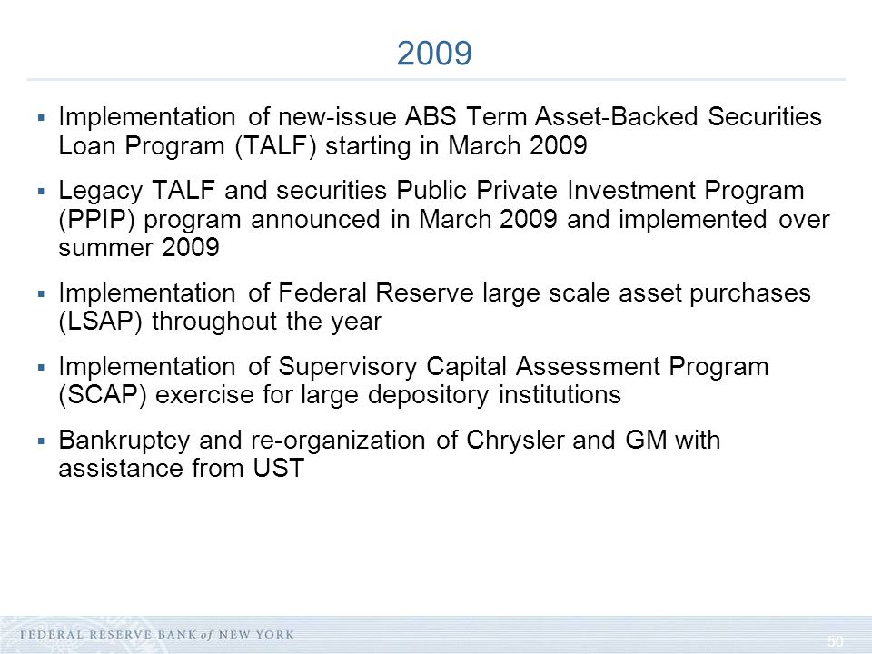 50 2009 Implementation of new-issue ABS Term Asset-Backed Securities Loan Program (TALF) starting in March 2009 Legacy TALF and securities Public Private Investment Program (PPIP) program announced in March 2009 and implemented over summer 2009 Implementation of Federal Reserve large scale asset purchases (LSAP) throughout the year Implementation of Supervisory Capital Assessment Program (SCAP) exercise for large depository institutions Bankruptcy and re-organization of Chrysler and GM with assistance from UST